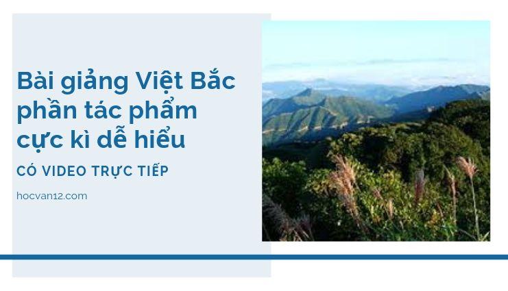 Bài giảng Việt Bắc phần tác phẩm cực kì dễ hiểu